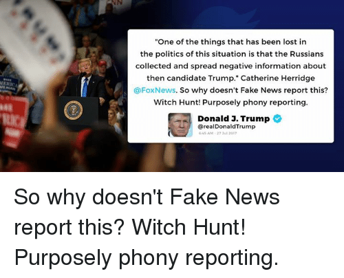 "Spreaded: ""One of the things that has been lost in  the politics of this situation is that the Russians  collected and spread negative information about  then candidate Trump."" Catherine Herridge  @FoxNews. So why doesn't Fake News report this?  Witch Hunt! Purposely phony reporting  Donald J. Trump  48  从/  @realDonaldTrump  45 AM-27 3ul 2017 So why doesn't Fake News report this? Witch Hunt! Purposely phony reporting."