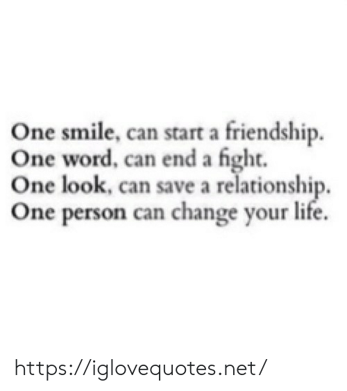 Life, Smile, and Word: One smile, can start a friendship.  One word, can end a fight.  One look, can save a relationship,  One person can change your life. https://iglovequotes.net/
