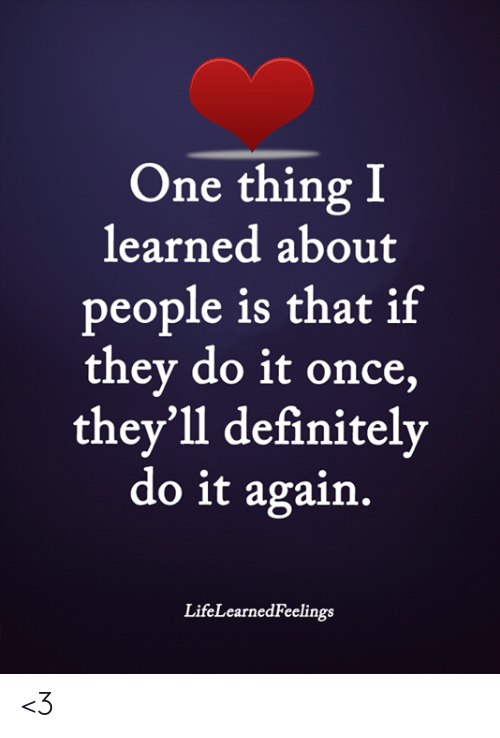 Definitely, Do It Again, and Memes: One thing I  learned about  people is that if  they do it once,  they'll definitely  do it again.  LifeLearnedFeelings <3