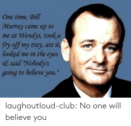 "Club, Tumblr, and Wendys: One time, Bill  Murray came up to  me at Wendys, took a  fry off my tray, ate it  looked me in the eyes  el said Nobody's  going to believe you."" laughoutloud-club:  No one will believe you"