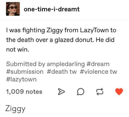 Tumblr, Death, and Time: one-time-i-dreamt  Iwas fighting Ziggy from LazyTown to  the death over a glazed donut. He did  not win.  Submitted by ampledarling #dream  #submission #death tw #violence tw  #lazytown  1,009 notesO Ziggy