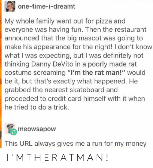 """Definitely, Family, and Money: one-time-i-dreamt  My whole family went out for pizza an  everyone was having fun. Then the restaurant  announced that the big mascot was going to  make his appearance for the night! I don't know  what I was expecting, but I was definitely not  thinking Danny DeVito in a poorly made rat  costume screaming """"I'm the rat man!"""" would  be it, but that's exactly what happened. He  grabbed the nearest skateboard and  proceeded to credit card himself with it when  he tried to do a trick.  meowsapow  This URL always gives me a run for my money I ' M T H E R A T M A N !"""