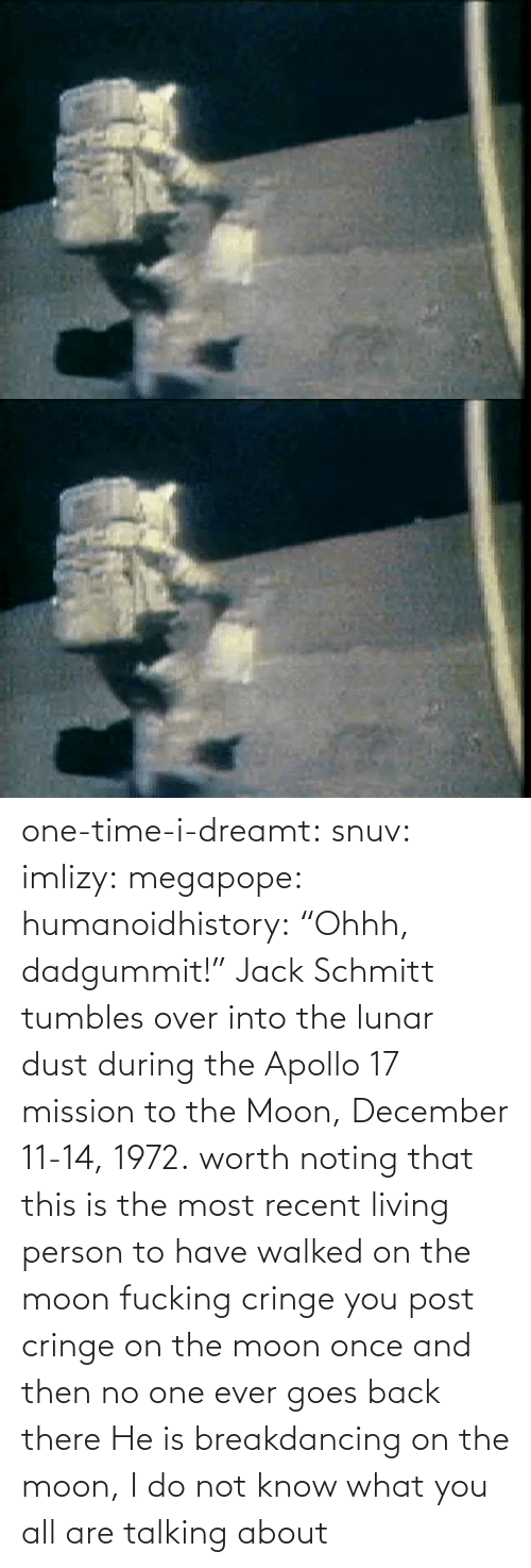 "Living: one-time-i-dreamt:  snuv: imlizy:  megapope:  humanoidhistory: ""Ohhh, dadgummit!"" Jack Schmitt tumbles over into the lunar dust during the Apollo 17 mission to the Moon, December 11-14, 1972. worth noting that this is the most recent living person to have walked on the moon    fucking cringe  you post cringe on the moon once and then no one ever goes back there  He is breakdancing on the moon, I do not know what you all are talking about"