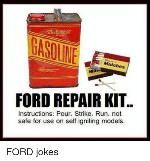 Ford Jokes: ONE US GALLON  Matches  FORD REPAIR KIT..  Instructions: Pour, Strike, Run, not  safe for use on self igniting models. FORD jokes
