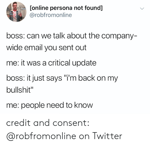 "Twitter, Email, and Bullshit: [online persona not found]  @robfromonline  hlle  efieial  boss: can we talk about the company-  wide email you sent out  me: it was a critical update  boss: it just says ""i'm back on my  bullshit""  me: people need to know credit and consent: @robfromonline on Twitter"