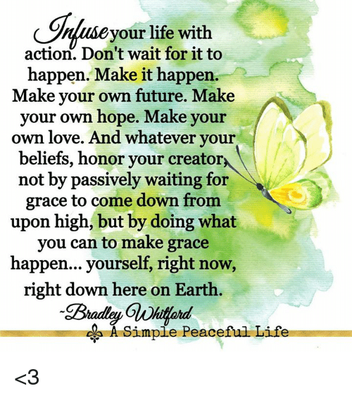 Future, Life, and Love: Onluseyour life with  action. Don't wait for it to  happen. Make it happen.  Make your own future. Make  your own hope. Make your  own love. And whatever your  beliefs, honor your creator  not by passively waiting for  grace to come down from  upon high, but by doing what  you can to make grace  happen... yourself, right now,  right down here on Earth  A Simpie Peaceful Life <3