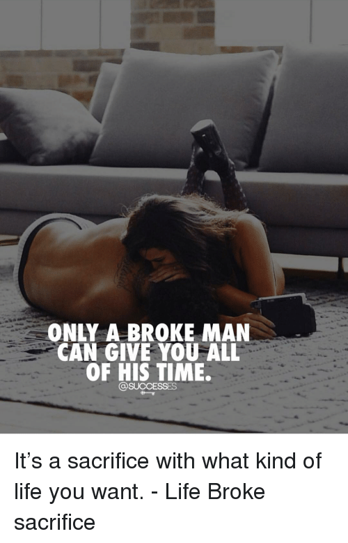 Life, Memes, and Time: ONLY A BROKE MAN  CAN GIVE YOU ALL  OF HIS TIME. It's a sacrifice with what kind of life you want. - Life Broke sacrifice