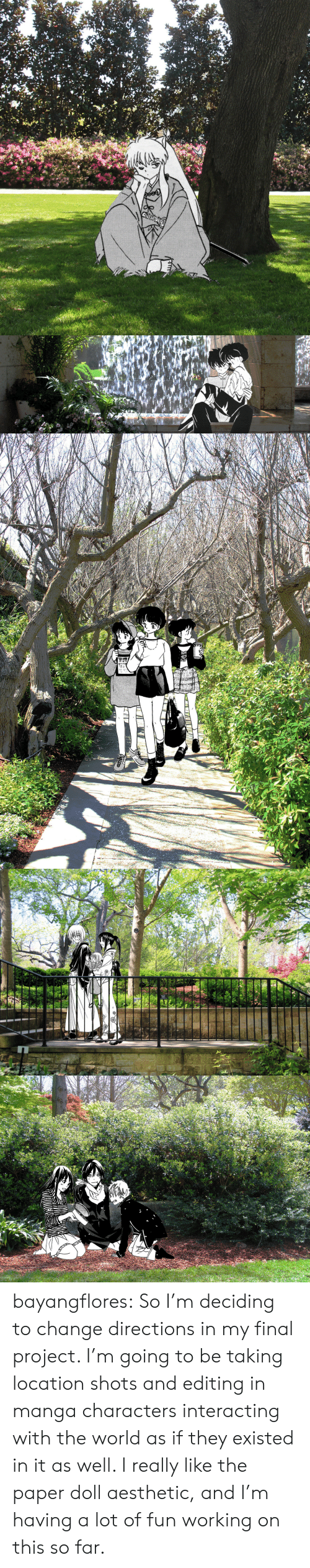 Target, Tumblr, and Aesthetic: ONLY   www bayangflores:  So I'm deciding to change directions in my final project. I'm going to be taking location shots and editing in manga characters interacting with the world as if they existed in it as well. I really like the paper doll aesthetic, and I'm having a lot of fun working on this so far.