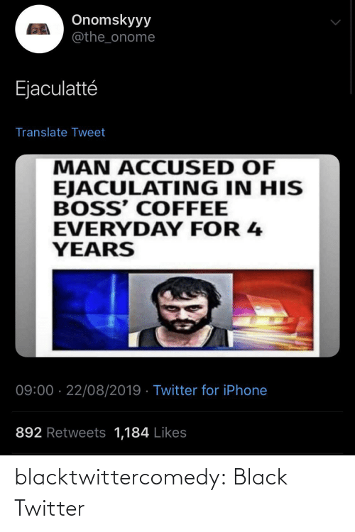 Iphone, Tumblr, and Twitter: Onomskyyy  @the_onome  Ejaculatté  Translate Tweet  MAN ACCUSED OF  EJACULATING IN HIS  BOSS' COFFEE  EVERYDAY FOR 4  YEARS  09:00 · 22/08/2019 · Twitter for iPhone  892 Retweets 1,184 Likes blacktwittercomedy:  Black Twitter