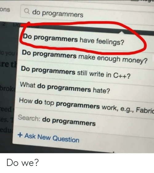 Money, Work, and Search: ons  Q do programmers  Do  Do programmers have feelings?  Do programmers make enough money?  ic you  re tDo programmers still write in C++?  What do programmers hate?  broke  How do top programmers work, e.g., Fabric  eed  es Search: do programmers  edu  Ask New Question Do we?