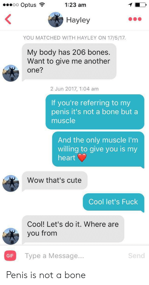 Penis: oo Optus  1:23 am  Hayley  YOU MATCHED WITH HAYLEY ON 17/5/17  My body has 206 bones.  Want to give me another  one?  2 Jun 2017, 1:04 am  If you're referring to my  penis it's not a bone but a  muscle  And the only muscle I'm  willing to give you is my  heart  Wow that's cute  Cool let's Fuck  Cool! Let's do it. Where are  you from  Турe a Message...  Send  GIF Penis is not a bone