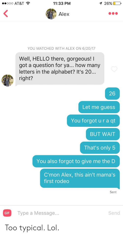 Alphabet: .ooo AT&T  11:33 PM  1 26%  Alex  YOU MATCHED WITH ALEX ON 6/20/17  Well, HELLO there, gorgeous! I  got a question for ya... how many  letters in the alphabet? It's 20..  right?  26  Let me guess  You forgot u r a qt  BUT WAIT  That's only 5  You also forgot to give me the D  C'mon Alex, this ain't mama's  first rodeo  Sent  Type a Message...  Send  GIF Too typical. Lol.