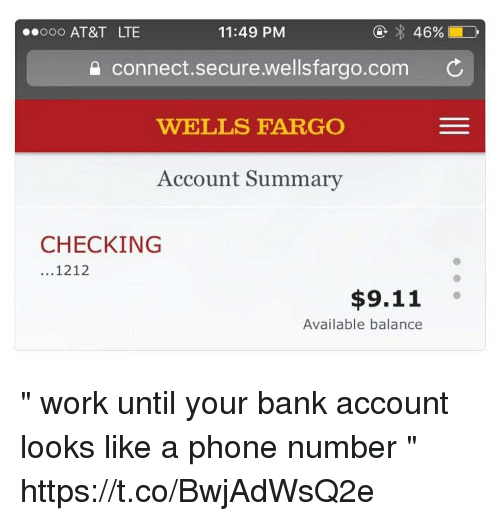 """Ooo ~: ooo AT&T LTE  11:49 PM  connect.secure.wellsfargo.com C  WELLS FARGO  Account Summary  CHECKING  ...1212  $9.11  Available balance """" work until your bank account looks like a phone number """" https://t.co/BwjAdWsQ2e"""