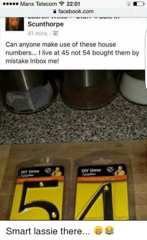 f-22: oooooo Manx Telecom F 22:01  facebook.com  Scunthorpe  41 mins  Can anyone make use of these house  numbers... live at 45 not 54 bought them by  mistake Inbox me!  DIY time  DIY time Smart lassie there... 😁😂