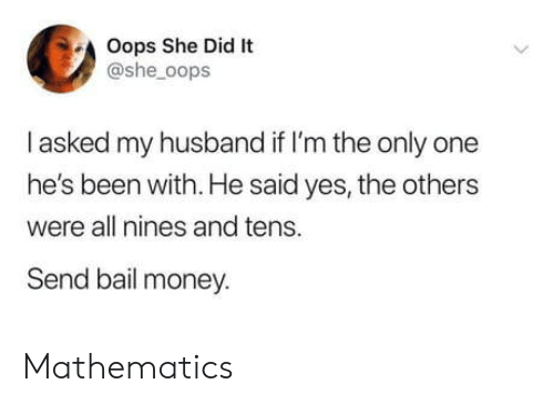 My Husband: Oops She Did It  @she_oops  I asked my husband if I'm the only one  he's been with. He said yes, the others  were all nines and tens.  Send bail money. Mathematics