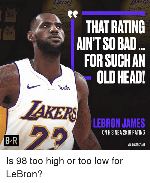 Bad, Head, and Instagram: OORLD CHAMPIONS  PORLD CHAMP  ATION  THAT RATING  AINTSO BAD.  FOR SUCHAN  OLD HEAD!  25  wish  AKER  LEBRON JAMES  ON HIS NBA 2K19 RATING  B'R  VIA INSTAGRAM Is 98 too high or too low for LeBron?