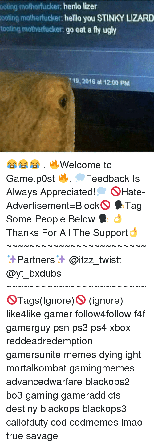 Toots: ooting motherfucker:  henlo lizer  tooting motherfucker  hello you STINKY LIZARD  tooting motherfucker: go  eat a fly ugly  19, 2016 at 1200 PM 😂😂😂 . 🔥Welcome to Game.p0st 🔥. 💭Feedback Is Always Appreciated!💭 🚫Hate-Advertisement=Block🚫 🗣Tag Some People Below 🗣 👌Thanks For All The Support👌 ~~~~~~~~~~~~~~~~~~~~~~~~ ✨Partners✨ @itzz_twistt @yt_bxdubs ~~~~~~~~~~~~~~~~~~~~~~~~ 🚫Tags(Ignore)🚫 (ignore) like4like gamer follow4follow f4f gamerguy psn ps3 ps4 xbox reddeadredemption gamersunite memes dyinglight mortalkombat gamingmemes advancedwarfare blackops2 bo3 gaming gameraddicts destiny blackops blackops3 callofduty cod codmemes lmao true savage