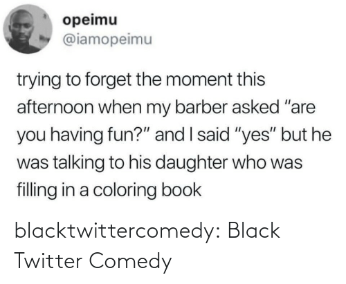 "afternoon: opeimu  @iamopeimu  trying to forget the moment this  afternoon when my barber asked ""are  you having fun?"" and I said ""yes"" but he  was talking to his daughter who was  filling in a coloring book blacktwittercomedy:  Black Twitter Comedy"
