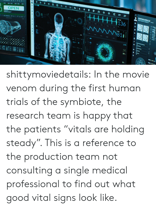 """Target, Tumblr, and Blog: OPEN  0  1363  811  18 shittymoviedetails:  In the movie venom during the first human trials of the symbiote, the research team is happy that the patients """"vitals are holding steady"""". This is a reference to the production team not consulting a single medical professional to find out what good vital signs look like."""