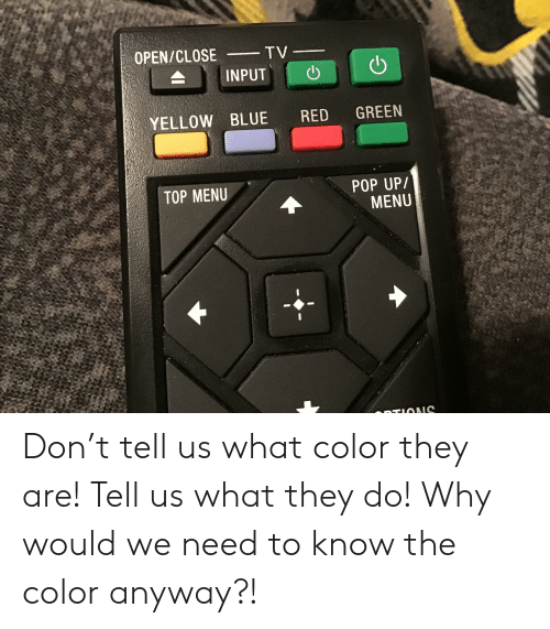Pop, Blue, and Red: OPEN/CLOSE  TV-  INPUT  GREEN  YELLOW BLUE  RED  POP UP/  MENU  TOP MENU  TIONS Don't tell us what color they are! Tell us what they do! Why would we need to know the color anyway?!