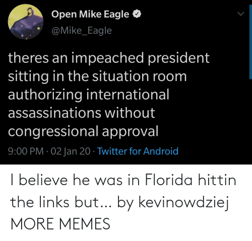 Without: Open Mike Eagle  @Mike_Eagle  theres an impeached president  sitting in the situation room  authorizing international  assassinations without  congressional approval  9:00 PM · 02 Jan 20 · Twitter for Android I believe he was in Florida hittin the links but… by kevinowdziej MORE MEMES