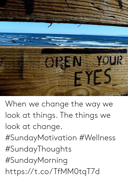 Change, Open, and Look: OPEN YOUR  EYES When we change the way we look  at things. The things we look at change.  #SundayMotivation #Wellness  #SundayThoughts #SundayMorning https://t.co/TfMM0tqT7d