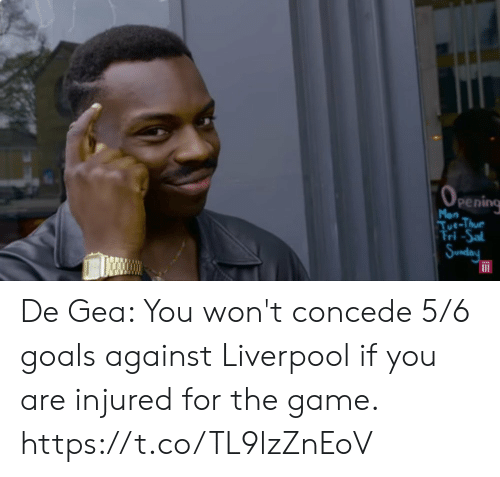 Goals, Memes, and The Game: (OPEnIing  Mon  Tue-Thue  Tri-Sal  Sunday De Gea: You won't concede 5/6 goals against Liverpool if you are injured for the game. https://t.co/TL9lzZnEoV