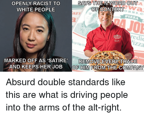 alt-right: OPENLY RACIST TO  WHITE PEOPLE  SAYS THE N WORD OUT  OF CONTEXT  arz  redi  izza  REMOVE EVERY:TRACE  MARKED OFF AS SATIRE,  AND KEEPS HER JOBOF HIM FROM THE COMPANY Absurd double standards like this are what is driving people into the arms of the alt-right.