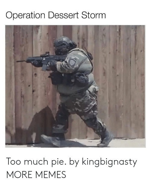operation: Operation Dessert Storm Too much pie. by kingbignasty MORE MEMES