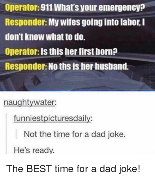Dad, Best, and Time: Operator:911 What's your emergency?  Responder: My wifes going into labor, I  don't know what to do.  Operator: Is this her first born?  Responder: No ths is her husband.  naughtywater:  funniestpicturesdaily:  Not the time for a dad joke.  He's ready. The BEST time for a dad joke!