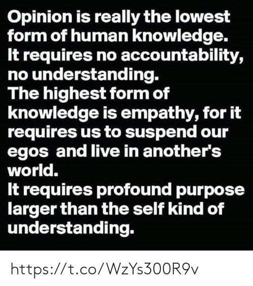 Empathy: Opinion is really the lowest  form of human knowledge.  It requires no accountability,  no understanding.  The highest form of  knowledge is empathy, for it  requires us to suspend our  egos and live in another's  world.  It requires profound purpose  larger than the self kind of  understanding. https://t.co/WzYs300R9v