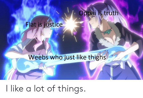 Anime, Justice, and Truth: Oppai is truth  Flat is justice  Weebs who just like thighs I like a lot of things.