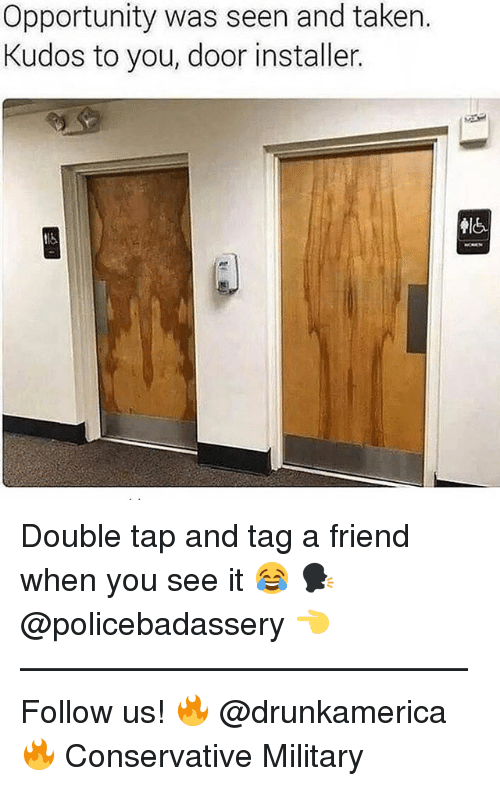 Memes, Taken, and When You See It: Opportunity was seen and taken.  Kudos to you, door installer Double tap and tag a friend when you see it 😂 🗣@policebadassery 👈 —————————————— Follow us! 🔥 @drunkamerica 🔥 Conservative Military