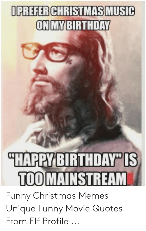Christmas, Elf, and Funny: OPREFER CHRISTMAS MUSIC  ON MYBIRTHDAY  HAPPYBIRTHDAY IS  TOO  MAINSTREAM Funny Christmas Memes Unique Funny Movie Quotes From Elf Profile ...