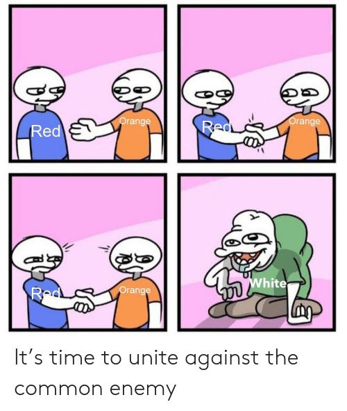 Common, Orange, and Time: Orange  Orange  Red  Red  White  Red  Orange It's time to unite against the common enemy