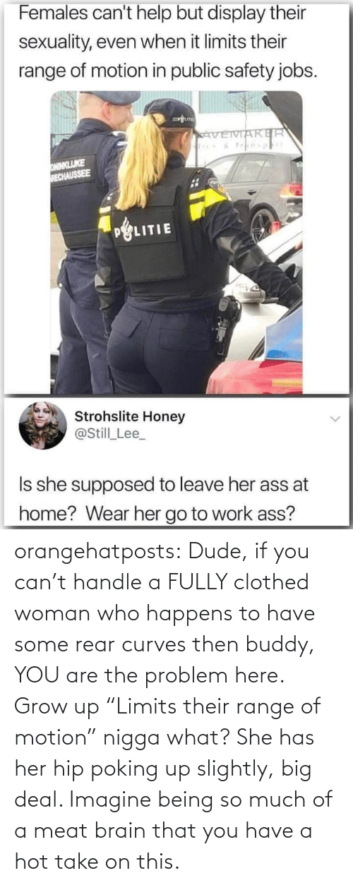 "Are: orangehatposts: Dude, if you can't handle a FULLY clothed woman who happens to have some rear curves then buddy, YOU are the problem here. Grow up   ""Limits their range of motion"" nigga what? She has her hip poking up slightly, big deal. Imagine being so much of a meat brain that you have a hot take on this."
