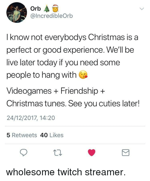 Christmas, Twitch, and Good: Orb  @IncredibleOrb  I know not everybodys Christmas is a  perfect or good experience. We'll be  live later today if you need some  people to hang with  Videogames + Friendship +  Christmas tunes. See you cuties later!  24/12/2017, 14:20  5 Retweets 40 Likes <p>wholesome twitch streamer.</p>