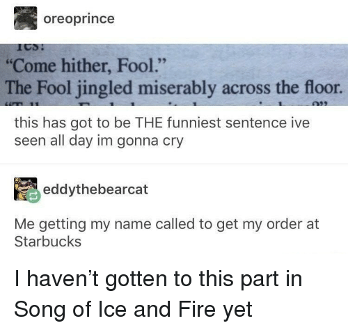 """Fire, Starbucks, and Of Ice and Fire: oreoprince  Come hither, Fool.'""""  The Fool jingled miserably across the floor.  95  this has got to be THE funniest sentence ive  seen all day im gonna cry  eddythebearcat  Me getting my name called to get my order at  Starbucks I haven't gotten to this part in Song of Ice and Fire yet"""