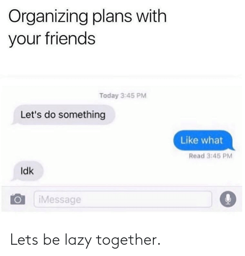 Organizing: Organizing plans with  your friends  Today 3:45 PM  Let's do something  Like what  Read 3:45 PM  ldk  Message Lets be lazy together.