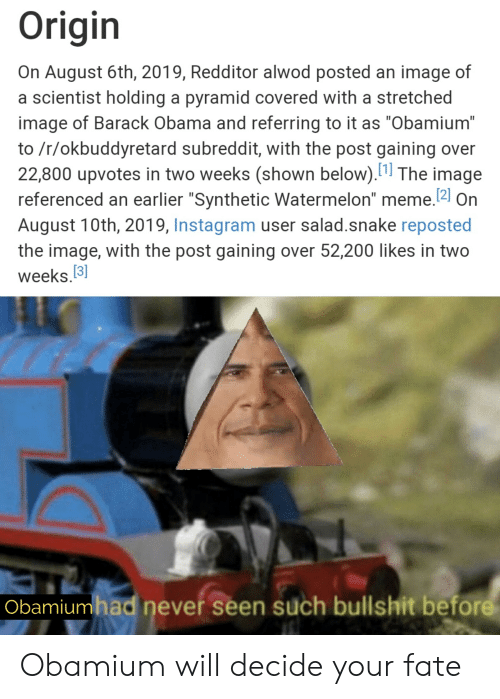 """Watermelon Meme: Origin  On August 6th, 2019, Redditor alwod posted an image of  a scientist holding a pyramid covered with a stretched  image of Barack Obama and referring to it as """"Obamium""""  to /r/okbuddyretard subreddit, with the post gaining  22,800 upvotes in two weeks (shown below). The image  referenced an earlier """"Synthetic Watermelon"""" meme.2 On  August 10th, 2019, Instagram user salad.snake reposted  the image, with the post gaining over 52,200 likes in two  weeks.3]  Obamiumhad never seen such bullshit before Obamium will decide your fate"""