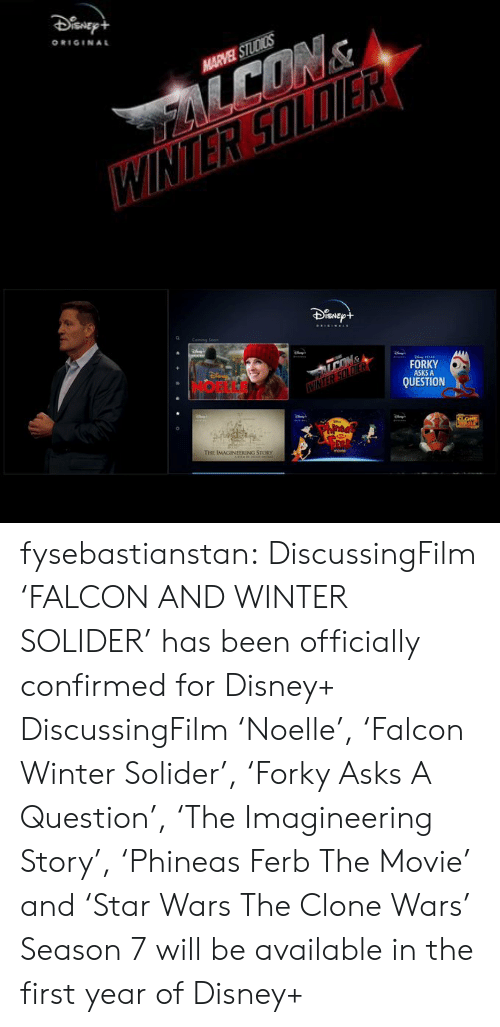 Disney, Target, and Tumblr: ORIGINAL  HARVEL STUDICS   ISNE  FORKY  ASKS A  QUESTION  E IMAGINEERING STORY fysebastianstan:   DiscussingFilm 'FALCON AND WINTER SOLIDER' has been officially confirmed for Disney+  DiscussingFilm'Noelle', 'Falcon  Winter Solider', 'Forky Asks A Question', 'The Imagineering Story', 'Phineas  Ferb The Movie' and 'Star Wars The Clone Wars' Season 7 will be available in the first year of Disney+