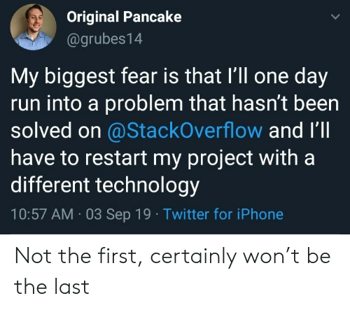 pancake: Original Pancake  @grubes14  My biggest fear is that I'll one day  run into a problem that hasn't been  solved on @StackOverflow and I'll  have to restart my project with a  different technology  10:57 AM 03 Sep 19 Twitter for iPhone Not the first, certainly won't be the last