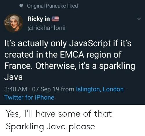 pancake: Original Pancake liked  Ricky in  @rickhanlonii  It's actually only JavaScript if it's  created in the EMCA region of  France. Otherwise, it's a sparkling  Java  3:40 AM 07 Sep 19 from Islington, London  Twitter for iPhone Yes, I'll have some of that Sparkling Java please