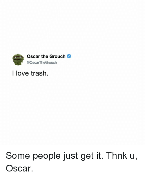 Love, Trash, and Relatable: Oscar the Grouch  @OscarTheGrouch  I love trash. Some people just get it. Thnk u, Oscar.