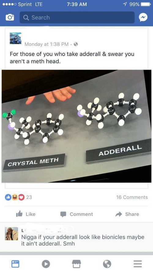 Monday: oSprint LTE  99%  7:39 AM  Search  Monday at 1:38 PM  For those of you who take adderall & swear you  aren't a meth head  ADDERALL  CRYSTAL METH  OUO 23  16 Comments  Like  Comment  Share  L  Nigga if your adderall look like bionicles maybe  it ain't adderall. Smh  II