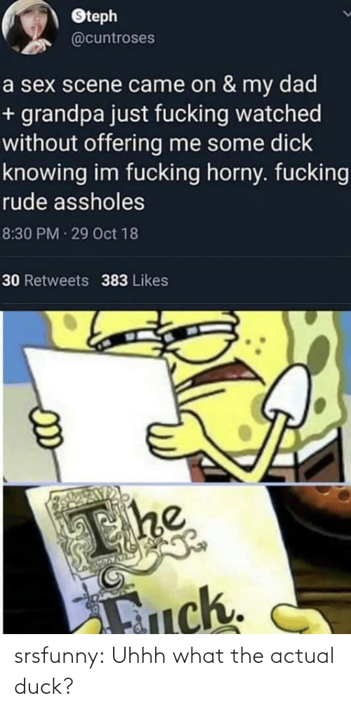Dad, Fucking, and Horny: Oteph  @cuntroses  a sex scene came on & my dad  + grandpa just fucking watched  without offering me some dick  knowing im fucking horny. fucking  rude assholes  8:30 PM 29 Oct 18  30 Retweets 383 Likes  The  Fuck. srsfunny:  Uhhh what the actual duck?