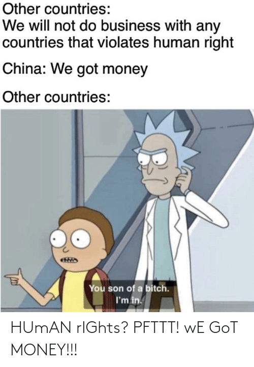 China: Other countries:  We will not do business with any  countries that violates human right  China: We got money  Other countries:  You son of a bitch.  I'm in. HUmAN rIGhts? PFTTT! wE GoT MONEY!!!