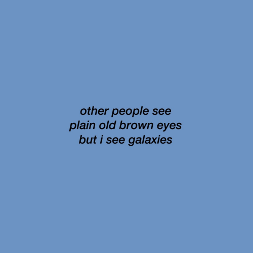 Old, Galaxies, and Plain: other people see  plain old brown eyes  but i see galaxies