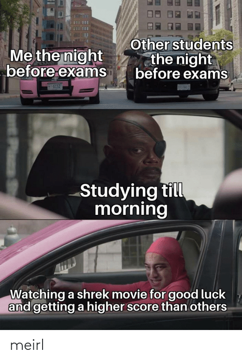 Luck: Other students  the night  before exams  Me the night  before exams  G152  S83-5H17  Studying till  morning  Watching a shrek movie for good luck  and getting a higher score than others  Plass meirl