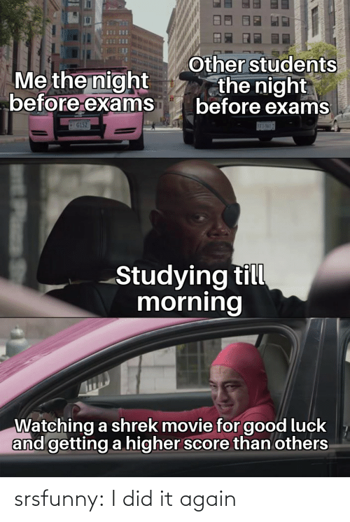 Luck: Other students  the night  before exams  Me the night  before exams  IG152  SE3-NML7  Studying till  morning  Watching a shrek movie for good luck  and getting a higher score than others  Plass srsfunny:  I did it again